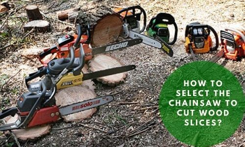 How to select the chainsaw to cut wood slices